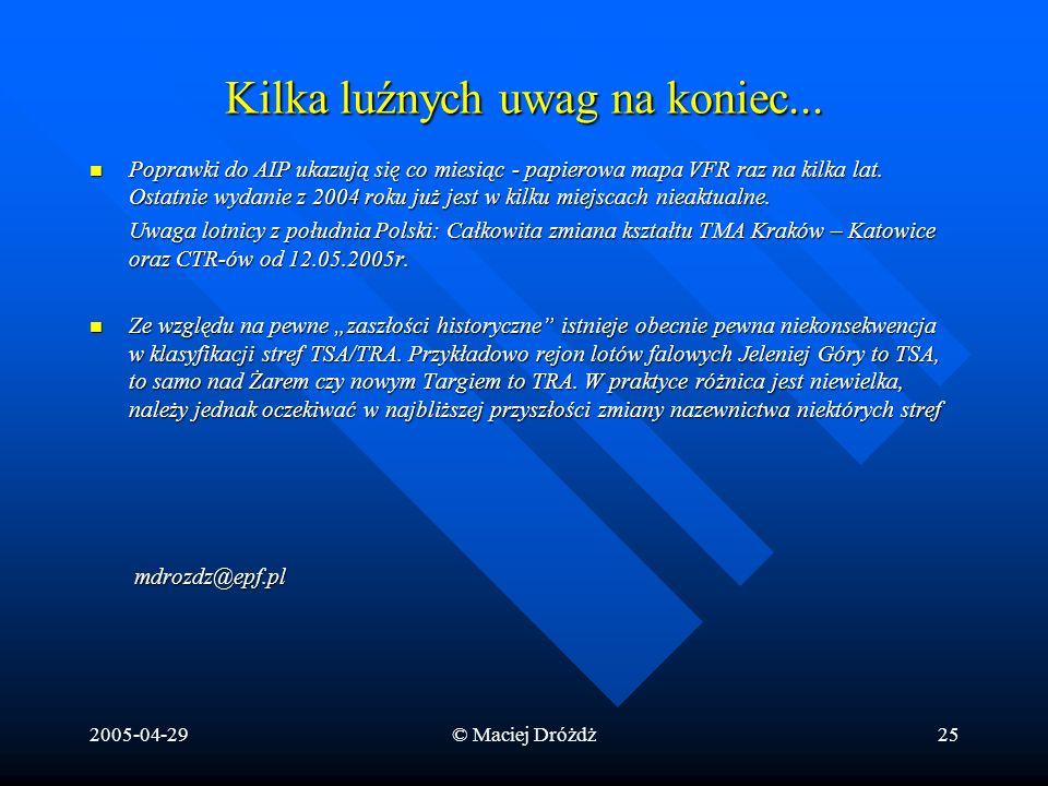 2005-04-29© Maciej Dróżdż25 Kilka luźnych uwag na koniec... Poprawki do AIP ukazują się co miesiąc - papierowa mapa VFR raz na kilka lat. Ostatnie wyd