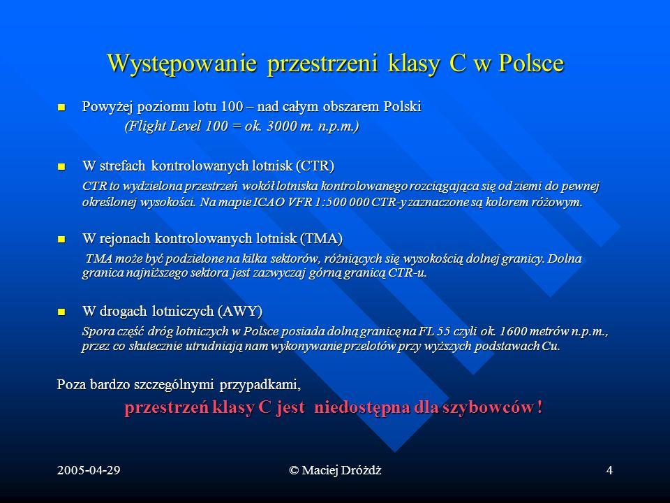 2005-04-29© Maciej Dróżdż4 Występowanie przestrzeni klasy C w Polsce Powyżej poziomu lotu 100 – nad całym obszarem Polski Powyżej poziomu lotu 100 – n