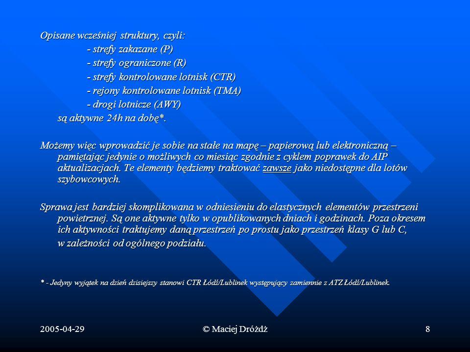 2005-04-29© Maciej Dróżdż9 Elastyczne elementy przestrzeni: D - Strefa niebezpieczna– Danger Area D - Strefa niebezpieczna– Danger Area Przestrzeń powietrzna o określonych wymiarach, w której mogą się odbywać, w opublikowanych przedziałach czasu, działania niebezpieczne dla statków powietrznych Występują najczęściej nad poligonami wojskowymi.