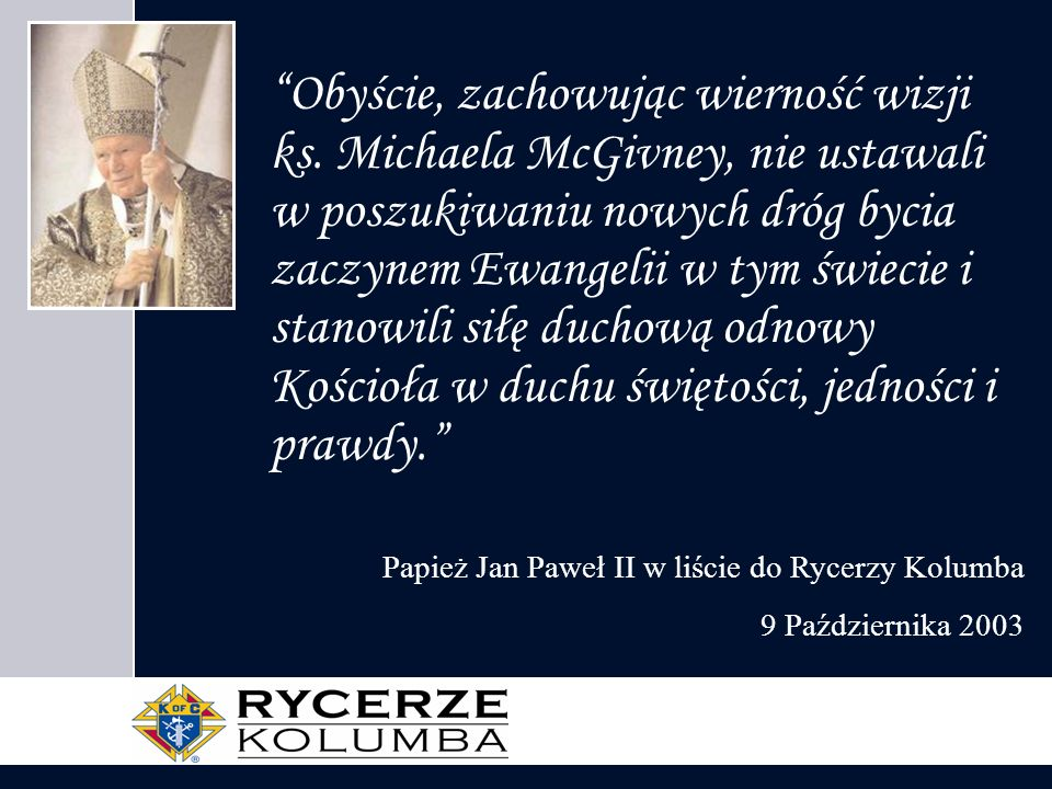 Obyście, zachowując wierność wizji ks. Michaela McGivney, nie ustawali w poszukiwaniu nowych dróg bycia zaczynem Ewangelii w tym świecie i stanowili s