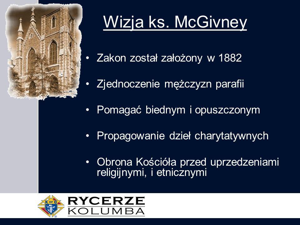 Wizja ks. McGivney Zakon został założony w 1882 Zjednoczenie mężczyzn parafii Pomagać biednym i opuszczonym Propagowanie dzieł charytatywnych Obrona K