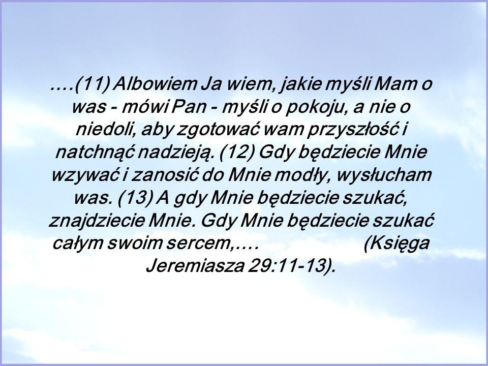 ….(11) Albowiem Ja wiem, jakie myśli Mam o was - mówi Pan - myśli o pokoju, a nie o niedoli, aby zgotować wam przyszłość i natchnąć nadzieją. (12) Gdy