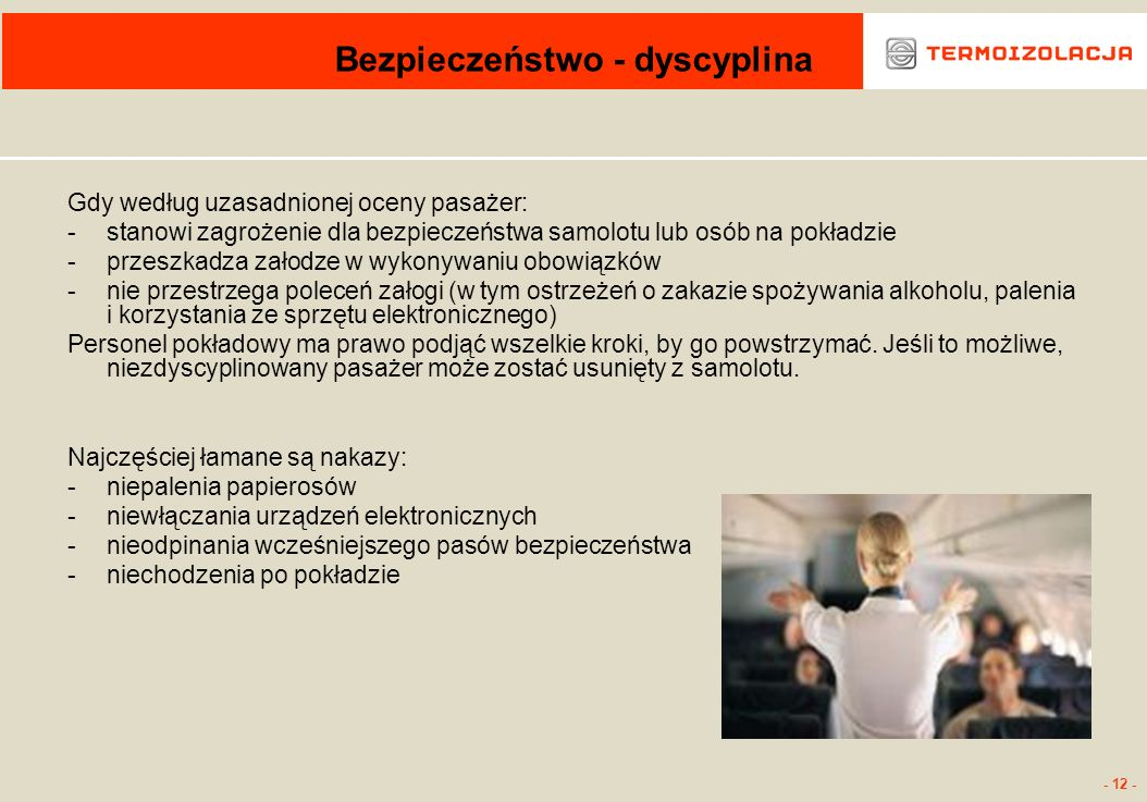 - 12 - Bezpieczeństwo - dyscyplina Gdy według uzasadnionej oceny pasażer: -stanowi zagrożenie dla bezpieczeństwa samolotu lub osób na pokładzie -przes