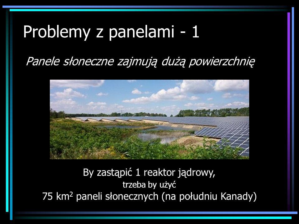 Problemy z panelami - 1 Panele słoneczne zajmują dużą powierzchnię By zastąpić 1 reaktor jądrowy, trzeba by użyć 75 km 2 paneli słonecznych (na połudn