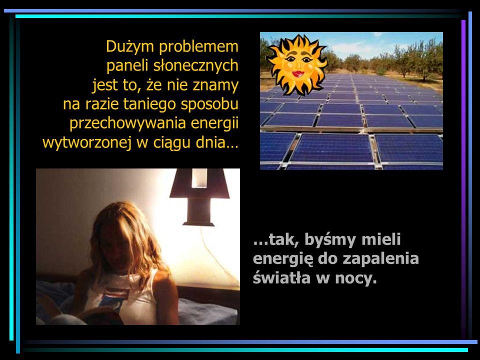 Dużym problemem paneli słonecznych jest to, że nie znamy na razie taniego sposobu przechowywania energii wytworzonej w ciągu dnia… …tak, byśmy mieli e