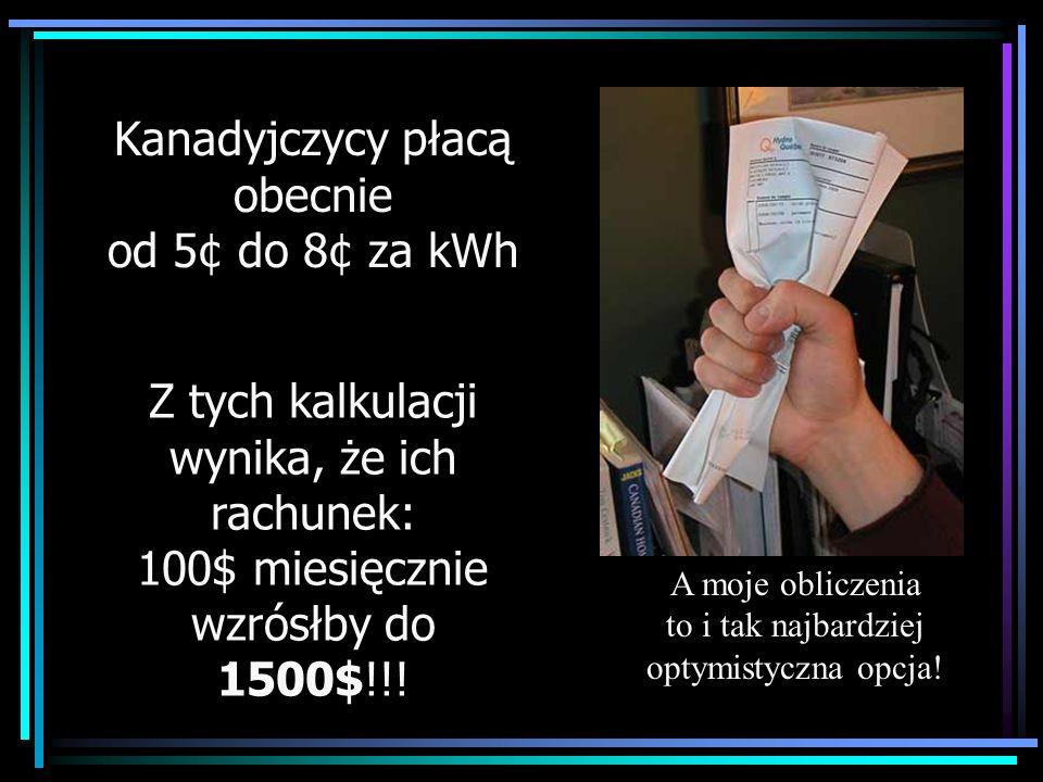 Kanadyjczycy płacą obecnie od 5¢ do 8¢ za kWh Z tych kalkulacji wynika, że ich rachunek: 100$ miesięcznie wzrósłby do 1500$!!! A moje obliczenia to i