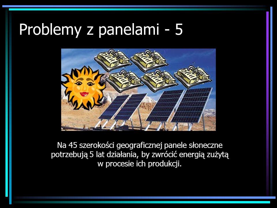 Problemy z panelami - 5 Na 45 szerokości geograficznej panele słoneczne potrzebują 5 lat działania, by zwrócić energią zużytą w procesie ich produkcji