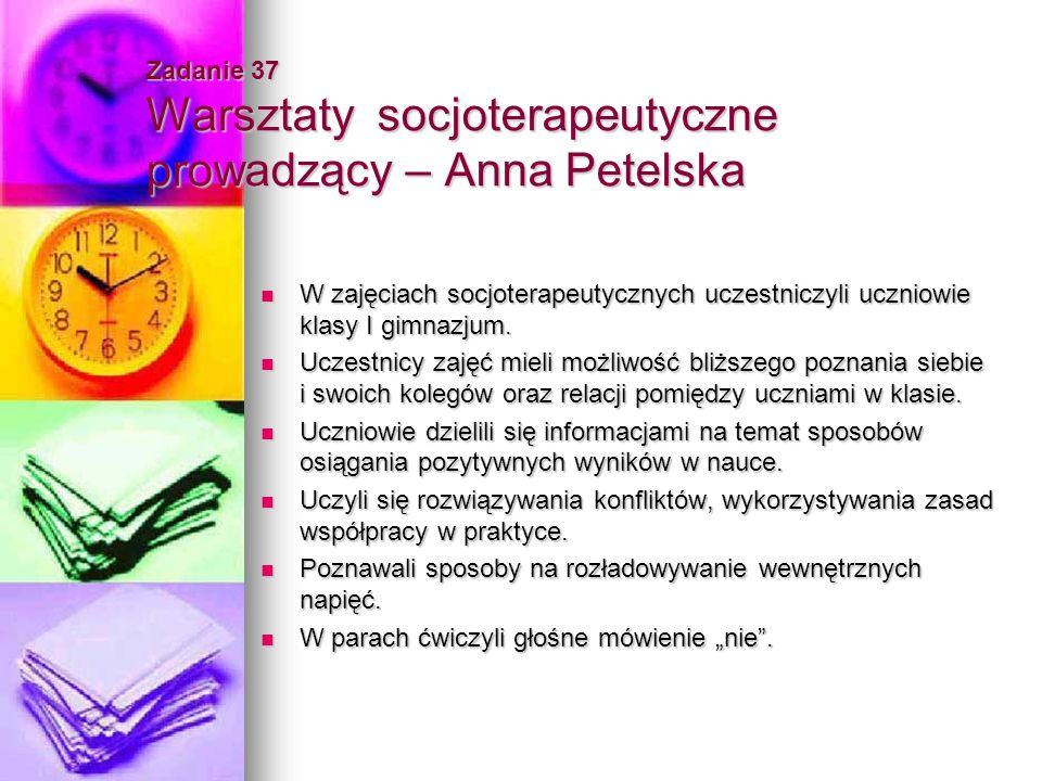 Zadanie 37 Warsztaty socjoterapeutyczne prowadzący – Anna Petelska W zajęciach socjoterapeutycznych uczestniczyli uczniowie klasy I gimnazjum. W zajęc