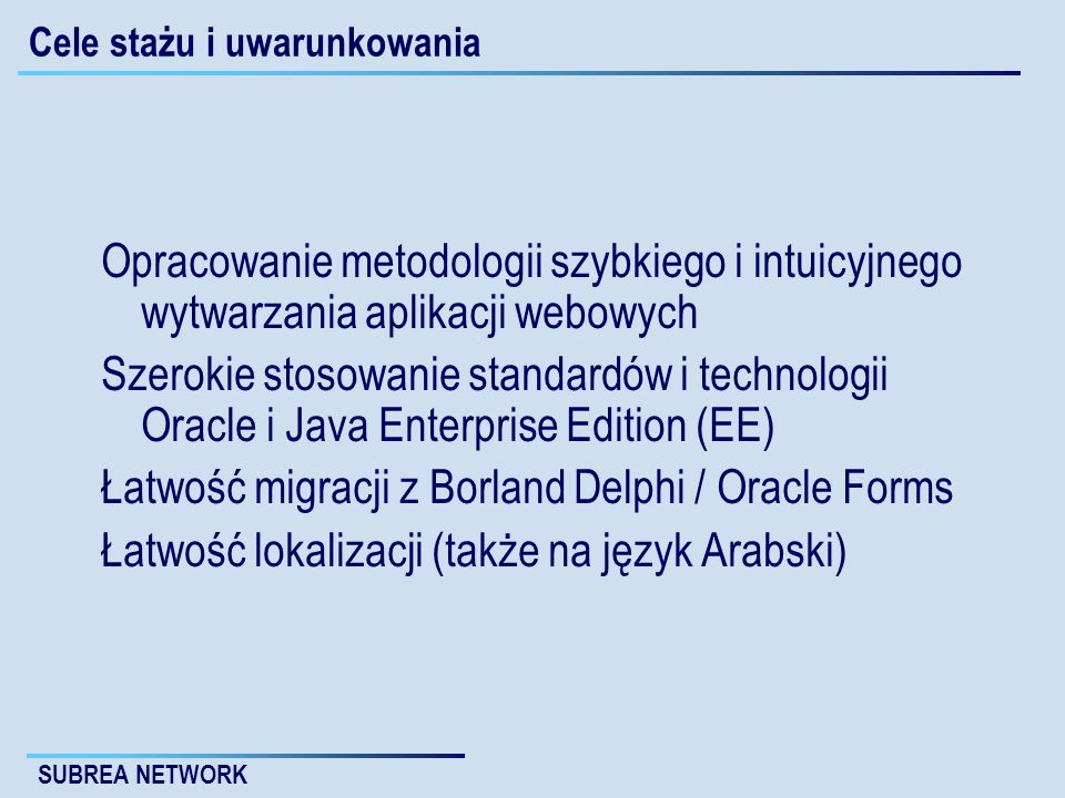 SUBREA NETWORK Cele stażu i uwarunkowania Opracowanie metodologii szybkiego i intuicyjnego wytwarzania aplikacji webowych Szerokie stosowanie standardów i technologii Oracle i Java Enterprise Edition (EE) Łatwość migracji z Borland Delphi / Oracle Forms Łatwość lokalizacji (także na język Arabski)