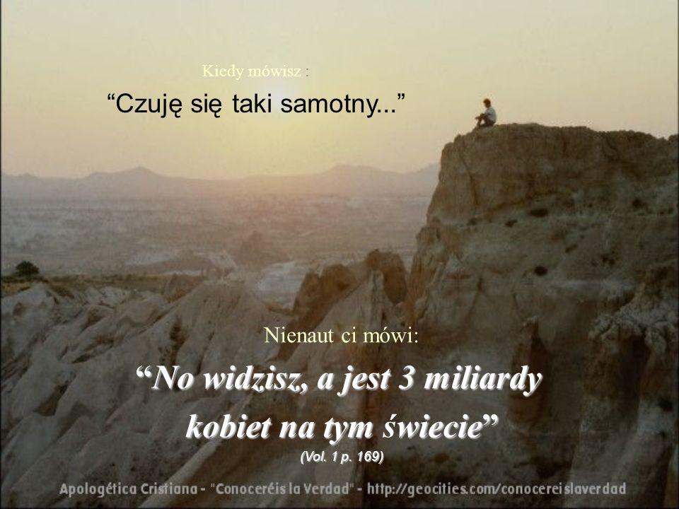 Kiedy mówisz : Czuję się taki samotny... Nienaut ci mówi: No widzisz, a jest 3 miliardyNo widzisz, a jest 3 miliardy kobiet na tym wiecie kobiet na ty