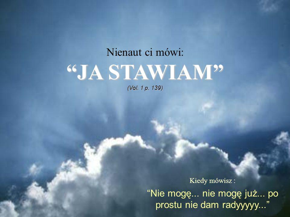 Kiedy mówisz : Nie mogę... nie mogę już... po prostu nie dam radyyyyy... Nienaut ci mówi: JA STAWIAMJA STAWIAM (Vol. 1 p. 139)