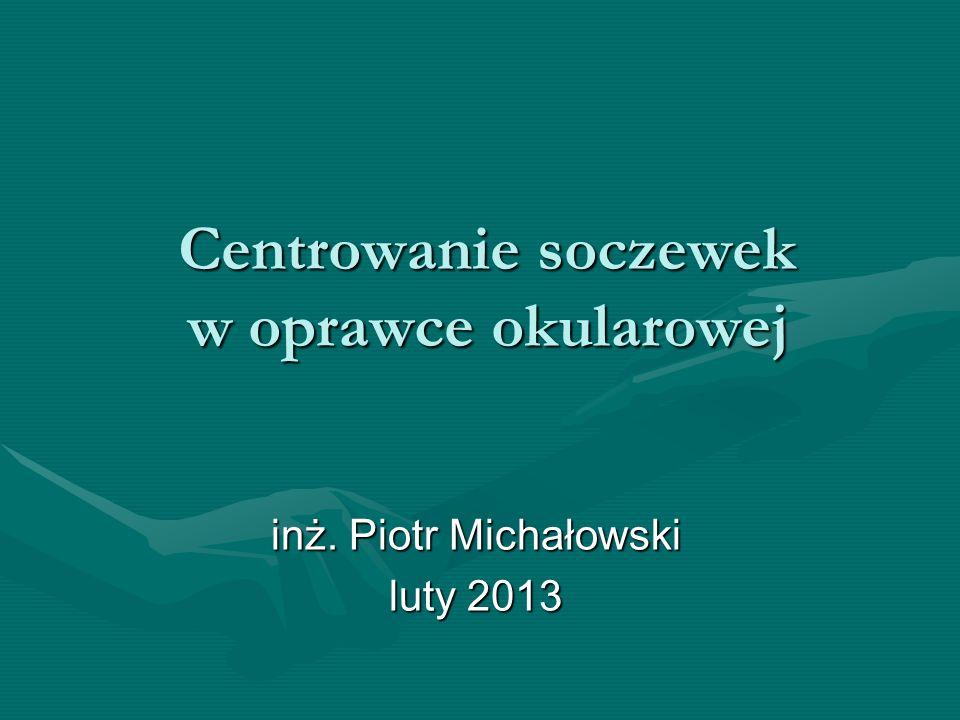 Centrowanie soczewek w oprawce okularowej inż. Piotr Michałowski luty 2013