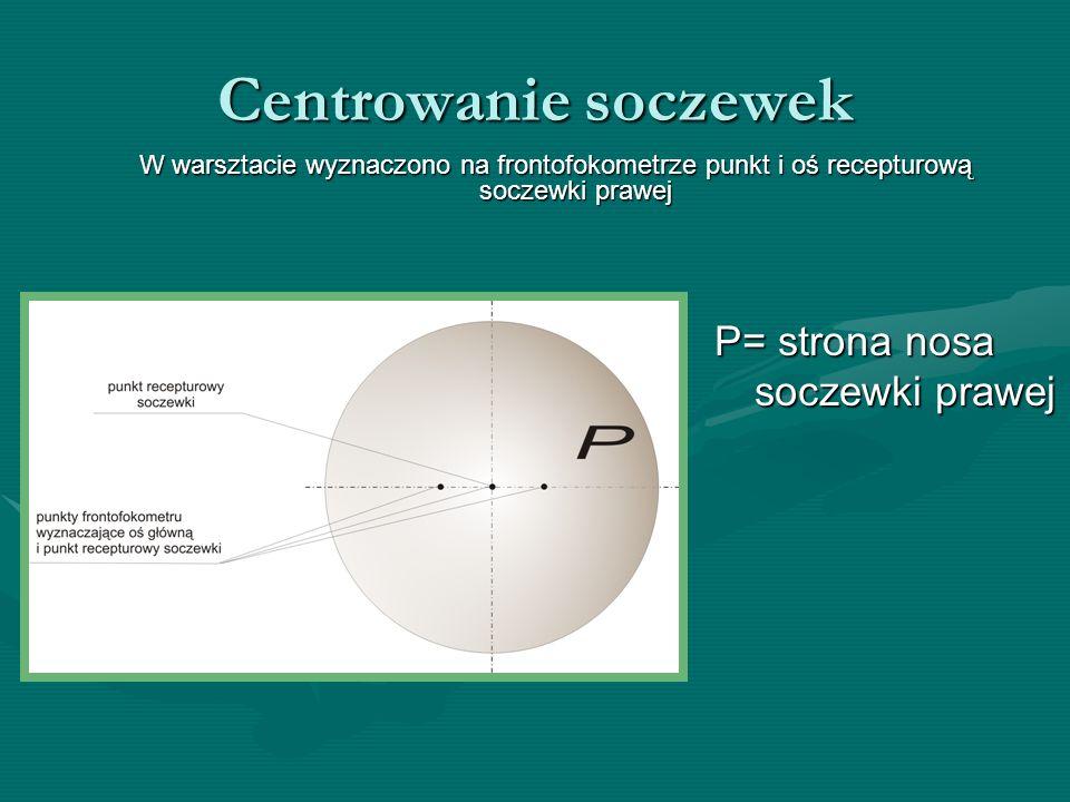 Centrowanie soczewek W warsztacie wyznaczono na frontofokometrze punkt i oś recepturową soczewki prawej P= strona nosa soczewki prawej