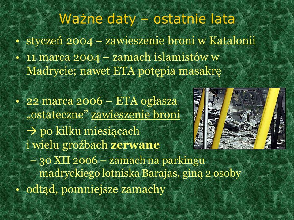 Ważne daty – ostatnie lata styczeń 2004 – zawieszenie broni w Katalonii 11 marca 2004 – zamach islamistów w Madrycie; nawet ETA potępia masakrę 22 mar
