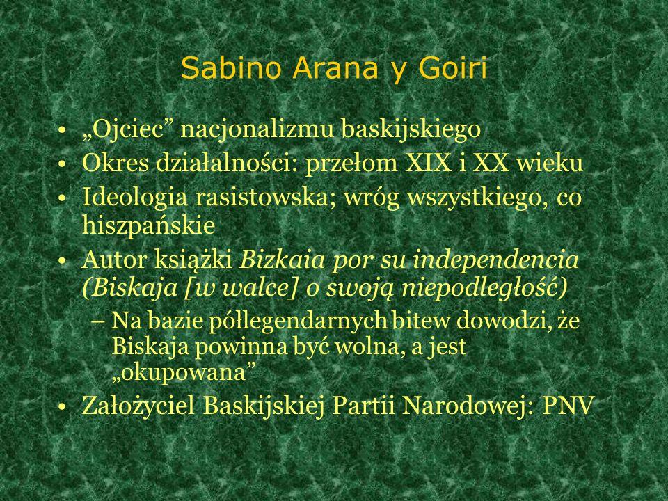 Sabino Arana y Goiri Ojciec nacjonalizmu baskijskiego Okres działalności: przełom XIX i XX wieku Ideologia rasistowska; wróg wszystkiego, co hiszpańsk