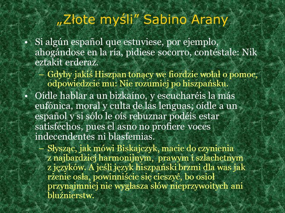 Złote myśli Sabino Arany Si algún español que estuviese, por ejemplo, ahogándose en la ría, pidiese socorro, contéstale: Nik eztakit erderaz. –Gdyby j