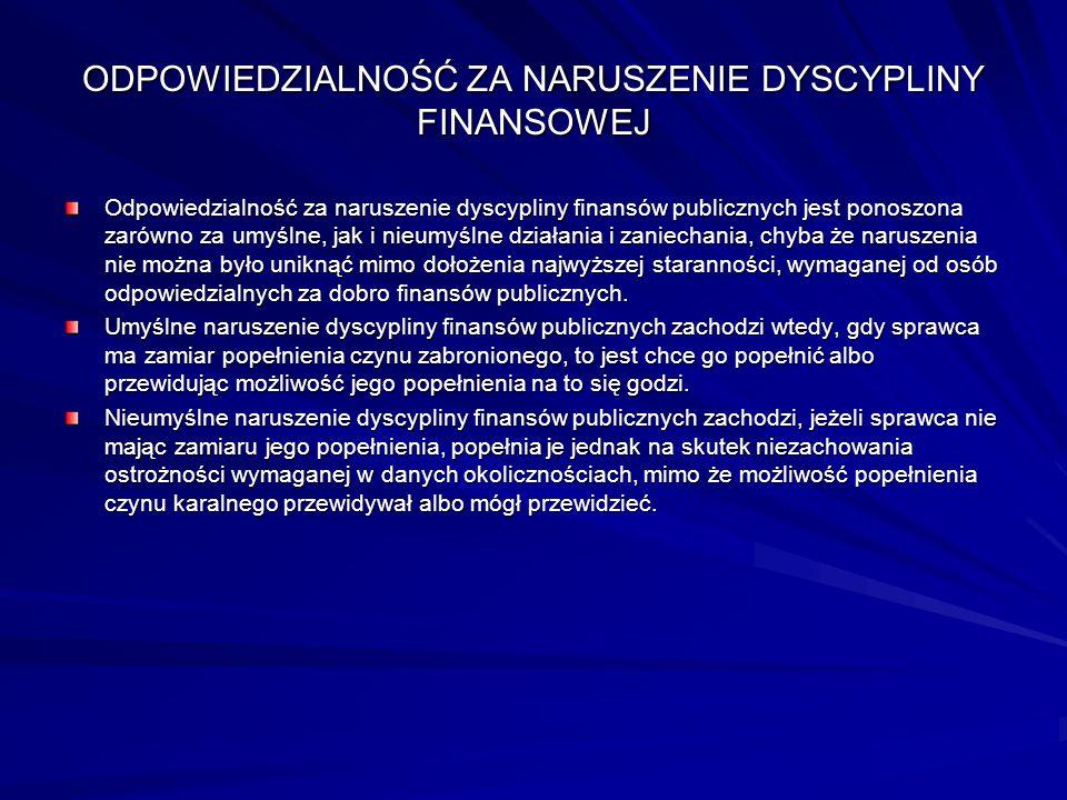 ODPOWIEDZIALNOŚĆ ZA NARUSZENIE DYSCYPLINY FINANSOWEJ Odpowiedzialność za naruszenie dyscypliny finansów publicznych jest ponoszona zarówno za umyślne,