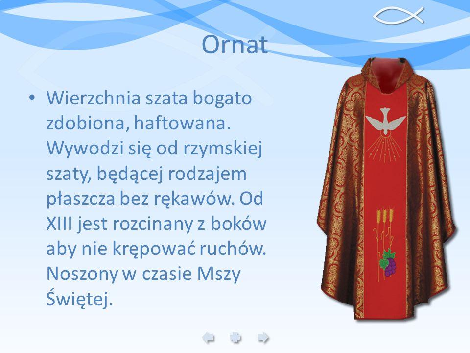 Ornat Wierzchnia szata bogato zdobiona, haftowana. Wywodzi się od rzymskiej szaty, będącej rodzajem płaszcza bez rękawów. Od XIII jest rozcinany z bok