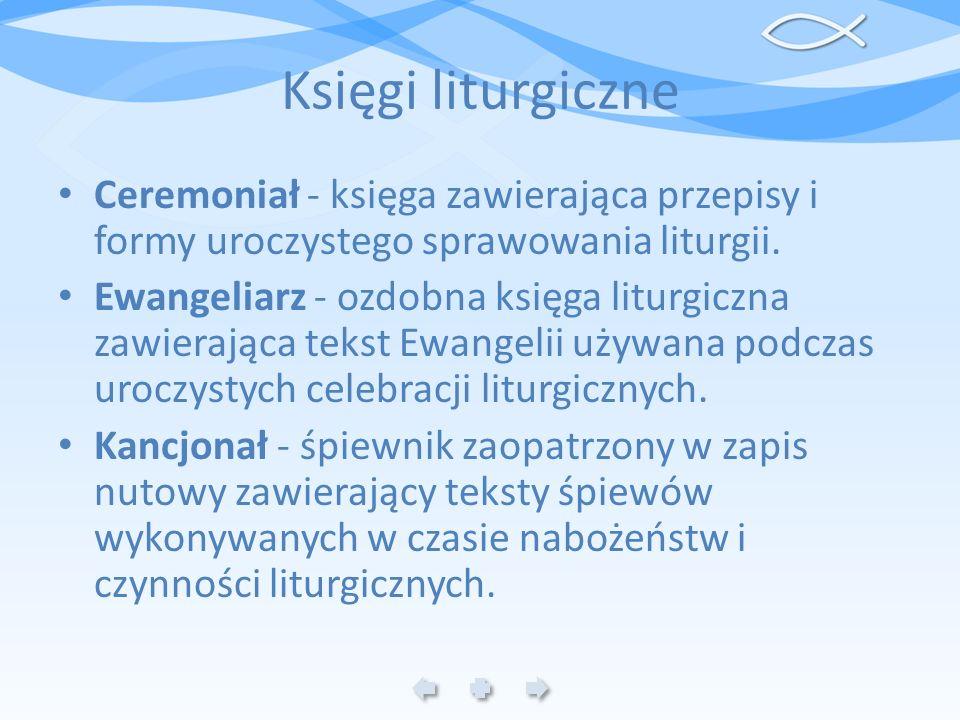 Księgi liturgiczne Ceremoniał - księga zawierająca przepisy i formy uroczystego sprawowania liturgii. Ewangeliarz - ozdobna księga liturgiczna zawiera