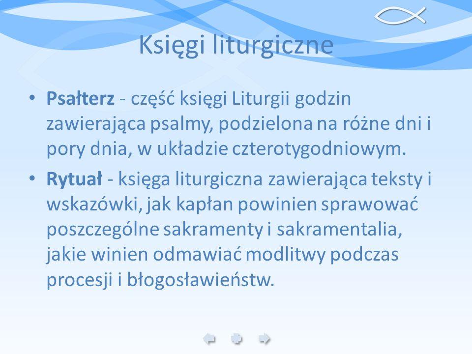 Księgi liturgiczne Psałterz - część księgi Liturgii godzin zawierająca psalmy, podzielona na różne dni i pory dnia, w układzie czterotygodniowym. Rytu