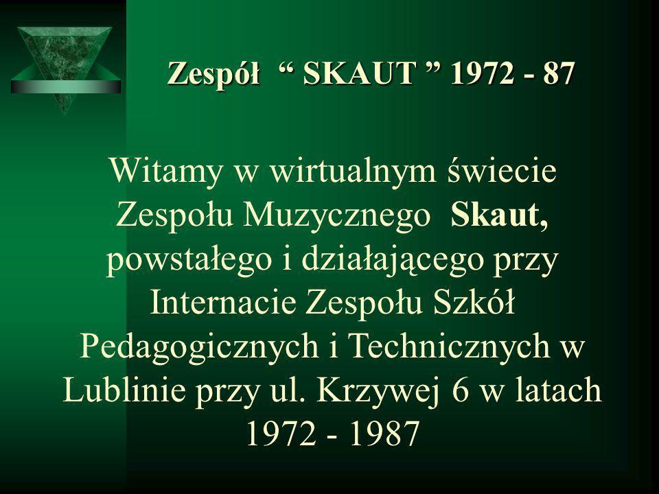 Zespół SKAUT 1972 - 87 Zespół SKAUT 1972 - 87 Witamy w wirtualnym świecie Zespołu Muzycznego Skaut, powstałego i działającego przy Internacie Zespołu