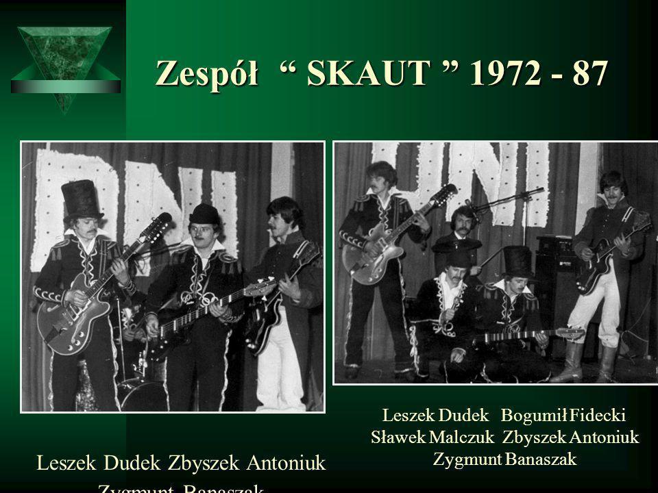 Zespół SKAUT 1972 - 87 Zespół SKAUT 1972 - 87 Leszek Dudek Bogumił Fidecki Sławek Malczuk Zbyszek Antoniuk Zygmunt Banaszak Leszek Dudek Zbyszek Anton