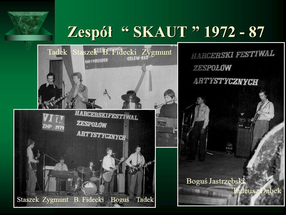 Zespół SKAUT 1972 - 87 Zespół SKAUT 1972 - 87 Boguś Jastrzębski Tadeusz Dąbek Tadek Staszek B. Fidecki Zygmunt Staszek Zygmunt B. Fidecki Boguś Tadek