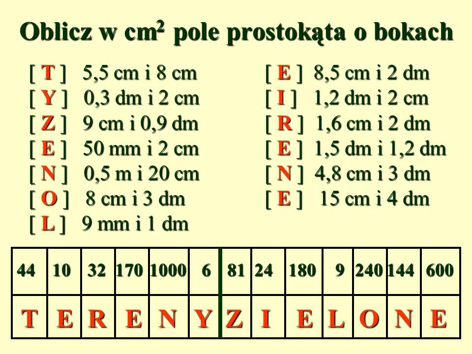 TTIILLEEEENNRRZZOOEEYYEENN Oblicz w cm 2 pole prostokąta o bokach [ T ] 5,5 cm i 8 cm[ E ] 8,5 cm i 2 dm [ Y ] 0,3 dm i 2 cm[ I ] 1,2 dm i 2 cm [ Z ] 9 cm i 0,9 dm[ R ] 1,6 cm i 2 dm [ E ] 50 mm i 2 cm[ E ] 1,5 dm i 1,2 dm [ N ] 0,5 m i 20 cm[ N ] 4,8 cm i 3 dm [ O ] 8 cm i 3 dm [ E ] 15 cm i 4 dm [ L ] 9 mm i 1 dm 4410006241017032811809144240600