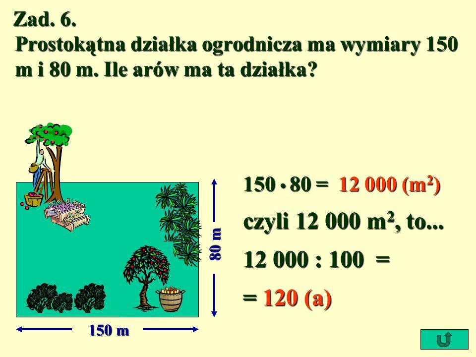 Zad. 6. Prostokątna działka ogrodnicza ma wymiary 150 m i 80 m. Ile arów ma ta działka? 150 m 80 m 150 80 = 12 000 (m 2 ) czyli 12 000 m 2, to... 12 0