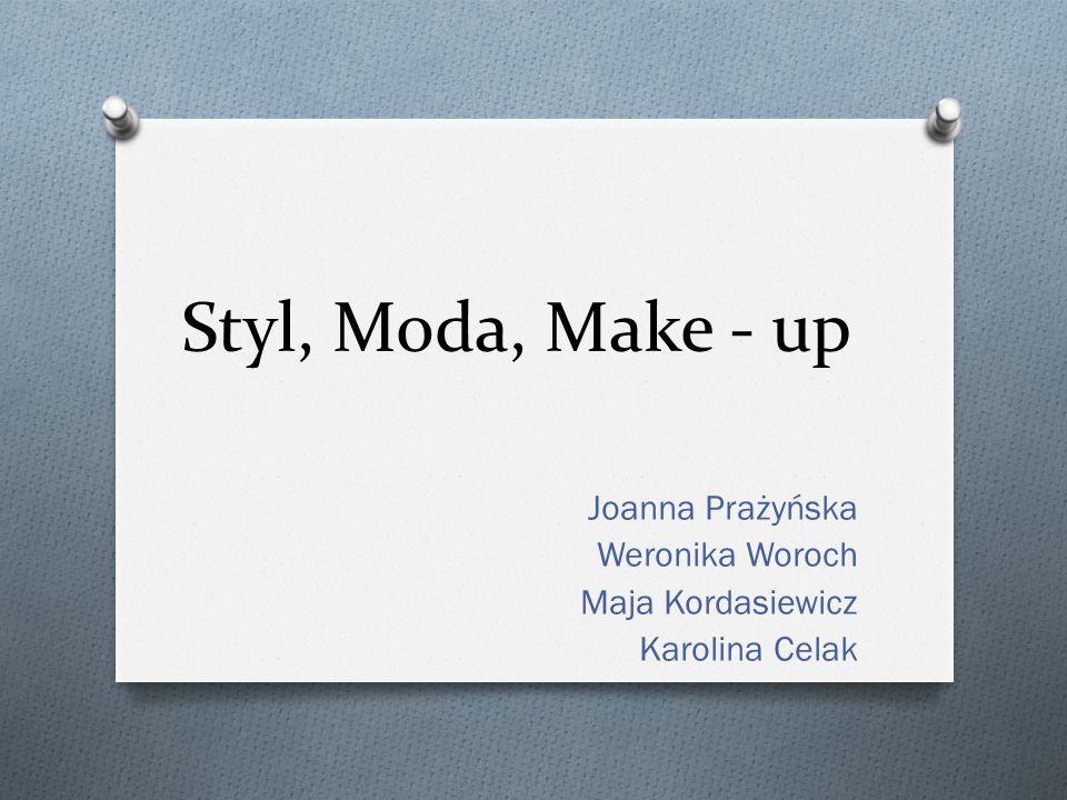 Styl, Moda, Make - up Joanna Prażyńska Weronika Woroch Maja Kordasiewicz Karolina Celak