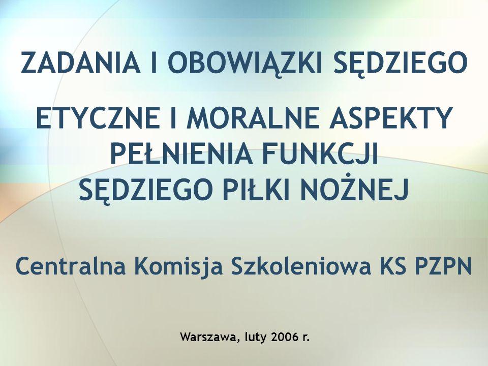 ZADANIA I OBOWIĄZKI SĘDZIEGO ETYCZNE I MORALNE ASPEKTY PEŁNIENIA FUNKCJI SĘDZIEGO PIŁKI NOŻNEJ Centralna Komisja Szkoleniowa KS PZPN Warszawa, luty 20