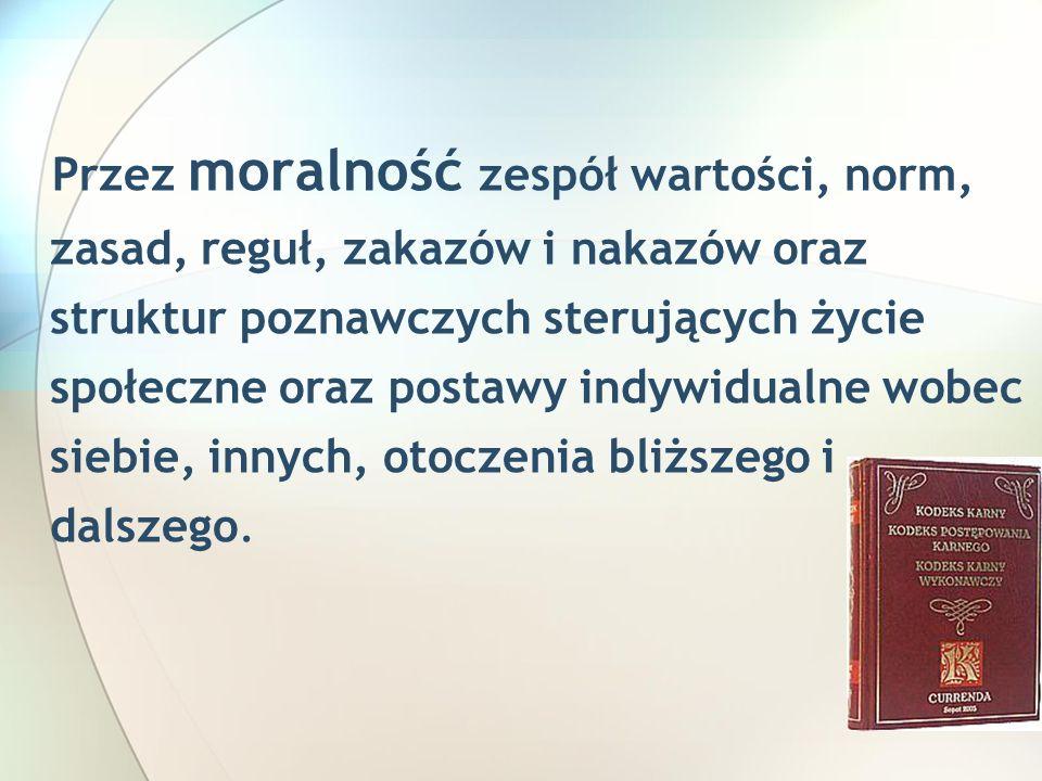 Przez moralność zespół wartości, norm, zasad, reguł, zakazów i nakazów oraz struktur poznawczych sterujących życie społeczne oraz postawy indywidualne