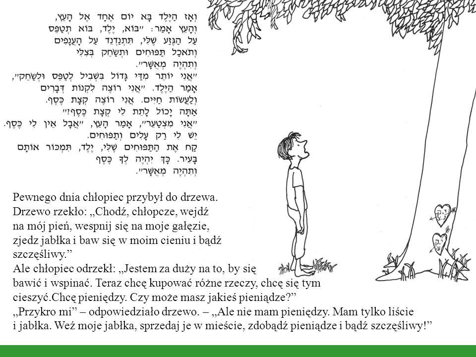 Pewnego dnia chłopiec przybył do drzewa. Drzewo rzekło: Chodź, chłopcze, wejdź na mój pień, wespnij się na moje gałęzie, zjedz jabłka i baw się w moim