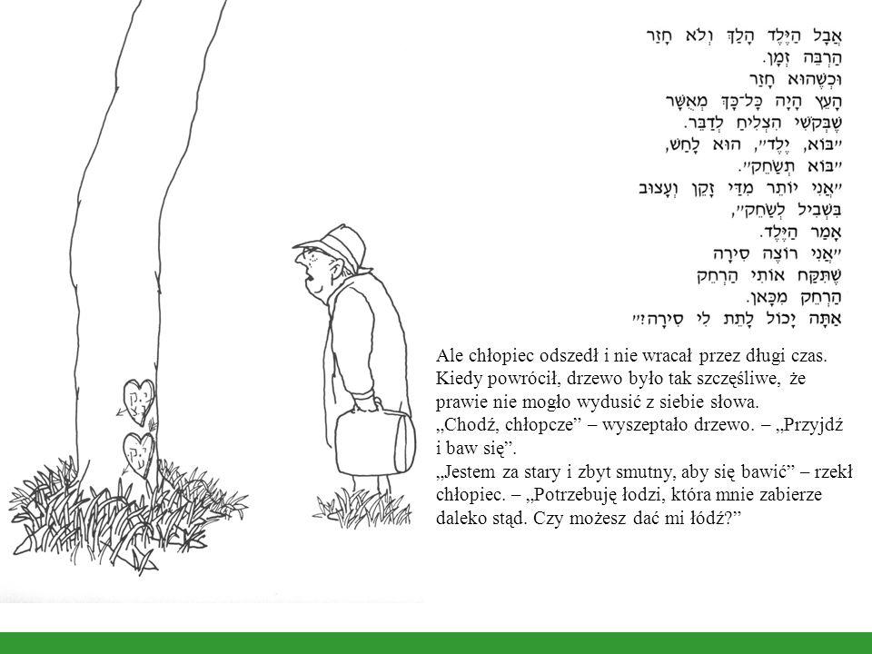 Ale chłopiec odszedł i nie wracał przez długi czas. Kiedy powrócił, drzewo było tak szczęśliwe, że prawie nie mogło wydusić z siebie słowa. Chodź, chł
