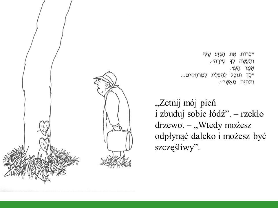 Zetnij mój pień i zbuduj sobie łódź.– rzekło drzewo.