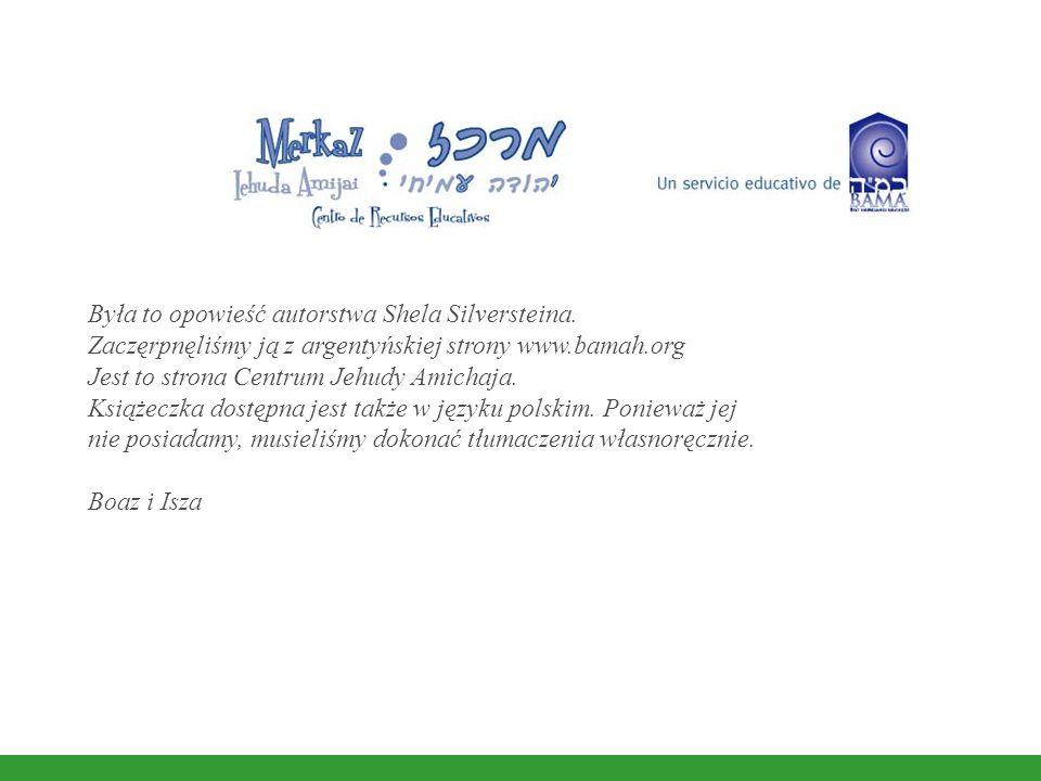 Była to opowieść autorstwa Shela Silversteina. Zaczęrpnęliśmy ją z argentyńskiej strony www.bamah.org Jest to strona Centrum Jehudy Amichaja. Książecz