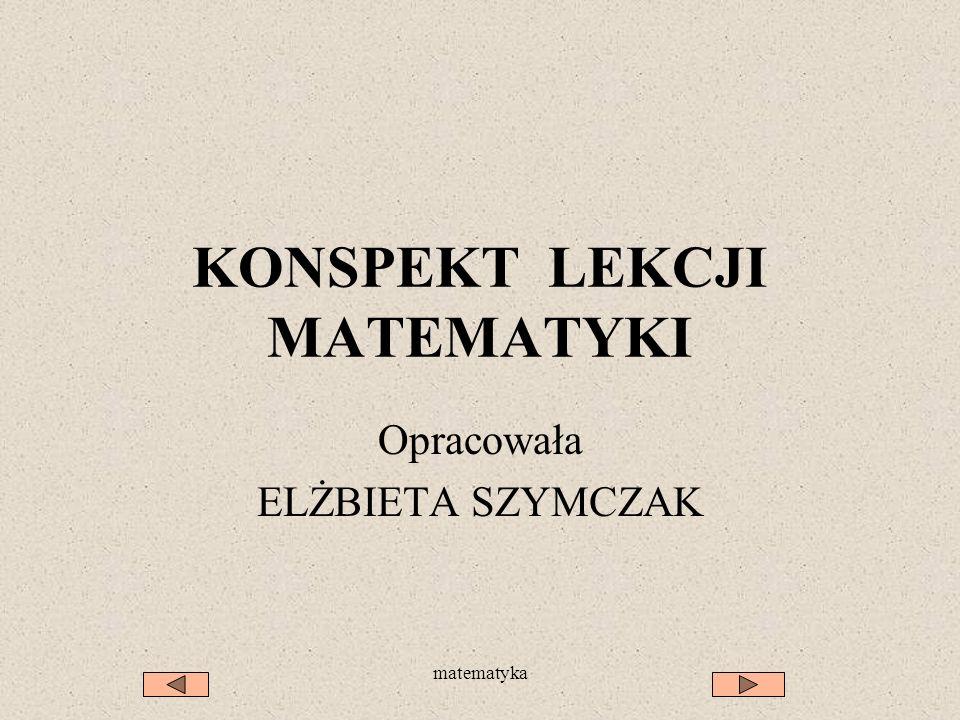 matematyka KONSPEKT LEKCJI MATEMATYKI Opracowała ELŻBIETA SZYMCZAK