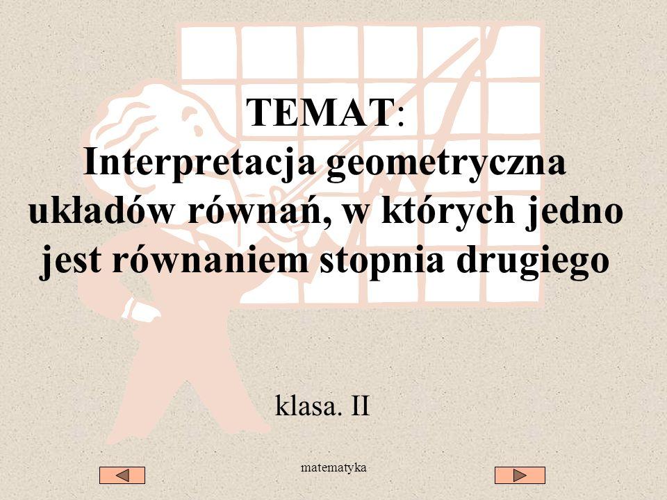 matematyka TEMAT: Interpretacja geometryczna układów równań, w których jedno jest równaniem stopnia drugiego klasa.
