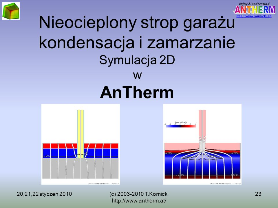 20,21,22 styczeń 2010(c) 2003-2010 T.Kornicki http://www.antherm.at/ 23 Nieocieplony strop garażu kondensacja i zamarzanie Symulacja 2D w AnTherm