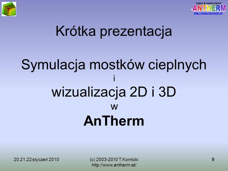 9 Krótka prezentacja Symulacja mostków cieplnych i wizualizacja 2D i 3D w AnTherm 20,21,22 styczeń 20109(c) 2003-2010 T.Kornicki http://www.antherm.at