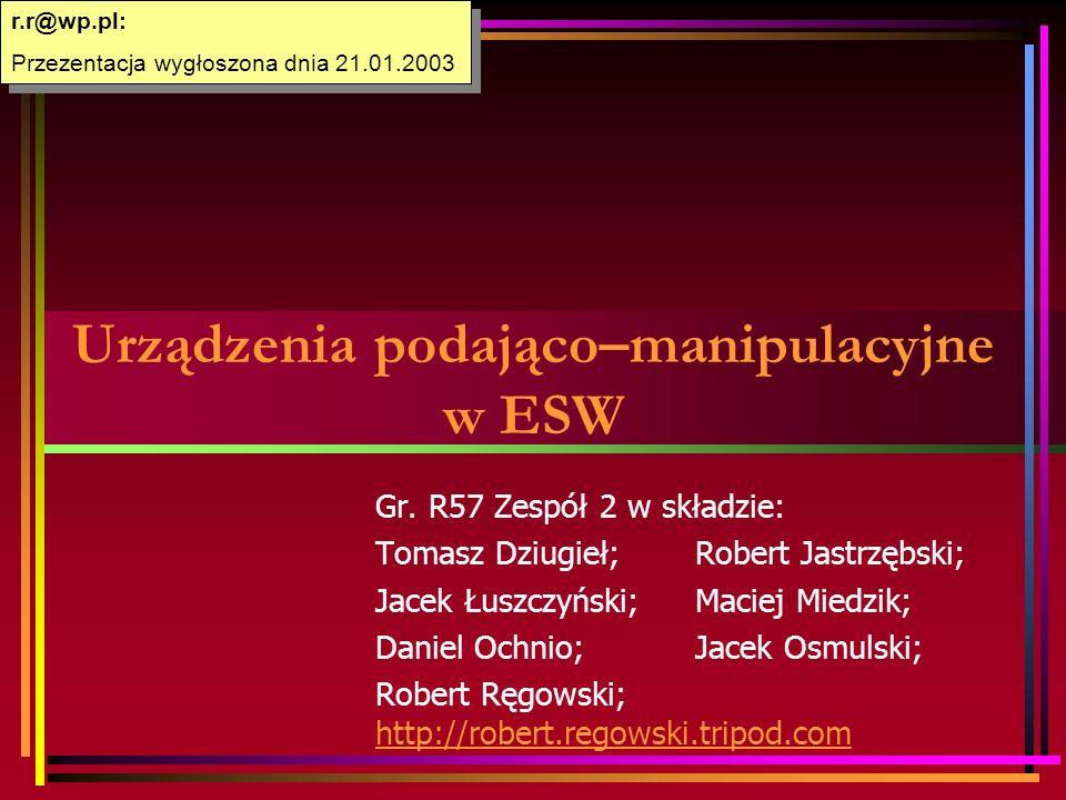 Urządzenia podająco–manipulacyjne w ESW Gr. R57 Zespół 2 w składzie: Tomasz Dziugieł;Robert Jastrzębski; Jacek Łuszczyński;Maciej Miedzik; Daniel Ochn