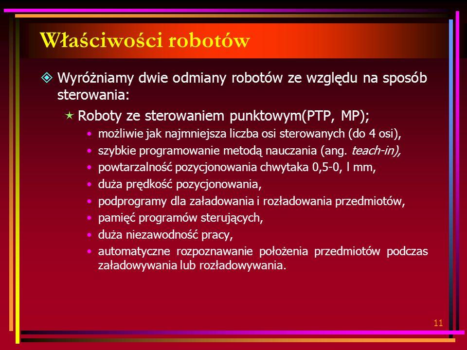 11 Właściwości robotów Wyróżniamy dwie odmiany robotów ze względu na sposób sterowania: Roboty ze sterowaniem punktowym(PTP, MP); możliwie jak najmniejsza liczba osi sterowanych (do 4 osi), szybkie programowanie metodą nauczania (ang.