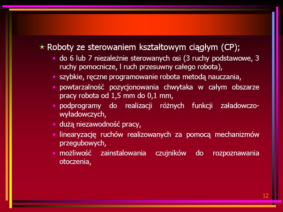 12 Roboty ze sterowaniem kształtowym ciągłym (CP); do 6 lub 7 niezależnie sterowanych osi (3 ruchy podstawowe, 3 ruchy pomocnicze, l ruch przesuwny ca