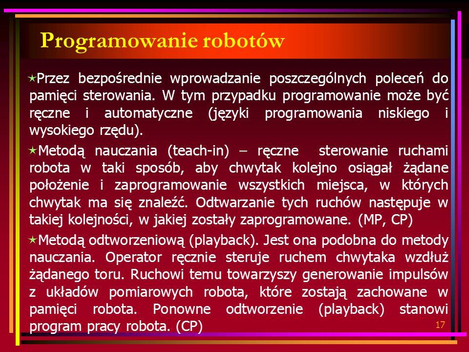 17 Programowanie robotów Przez bezpośrednie wprowadzanie poszczególnych poleceń do pamięci sterowania. W tym przypadku programowanie może być ręczne i