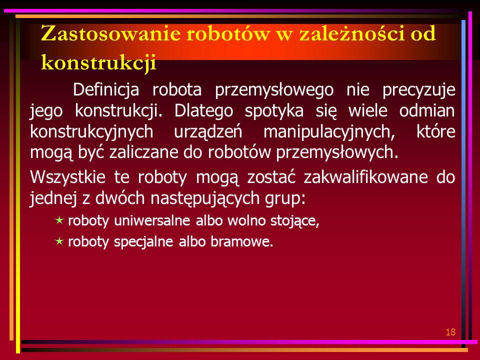 18 Zastosowanie robotów w zależności od konstrukcji Definicja robota przemysłowego nie precyzuje jego konstrukcji. Dlatego spotyka się wiele odmian ko