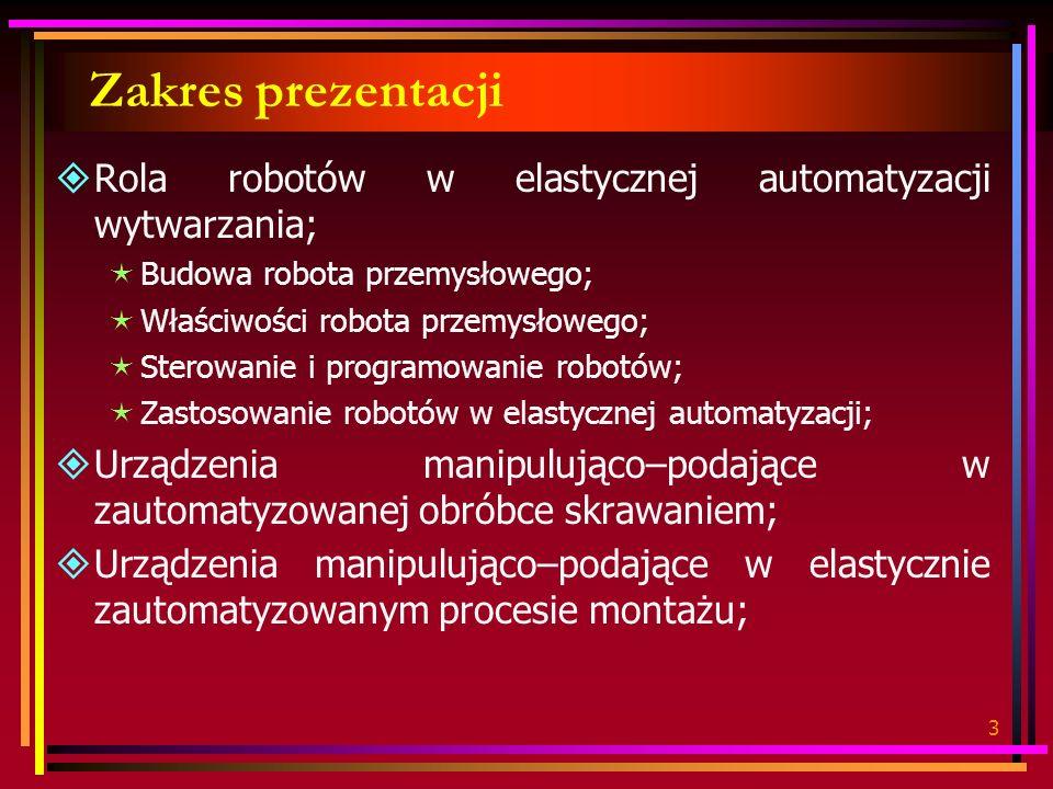 3 Zakres prezentacji Rola robotów w elastycznej automatyzacji wytwarzania; Budowa robota przemysłowego; Właściwości robota przemysłowego; Sterowanie i programowanie robotów; Zastosowanie robotów w elastycznej automatyzacji; Urządzenia manipulująco–podające w zautomatyzowanej obróbce skrawaniem; Urządzenia manipulująco–podające w elastycznie zautomatyzowanym procesie montażu;