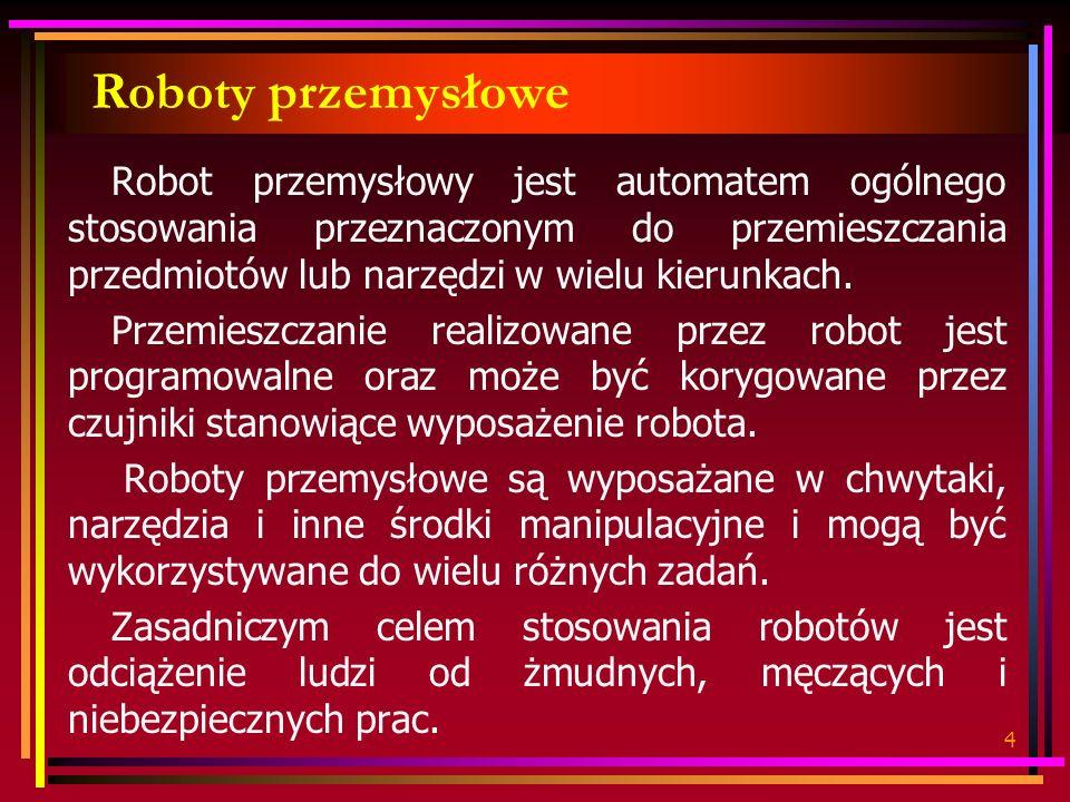 4 Roboty przemysłowe Robot przemysłowy jest automatem ogólnego stosowania przeznaczonym do przemieszczania przedmiotów lub narzędzi w wielu kierunkach.