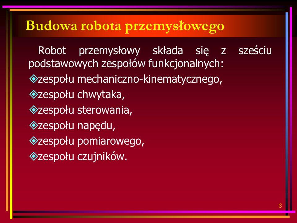 8 Budowa robota przemysłowego Robot przemysłowy składa się z sześciu podstawowych zespołów funkcjonalnych: zespołu mechaniczno-kinematycznego, zespołu chwytaka, zespołu sterowania, zespołu napędu, zespołu pomiarowego, zespołu czujników.