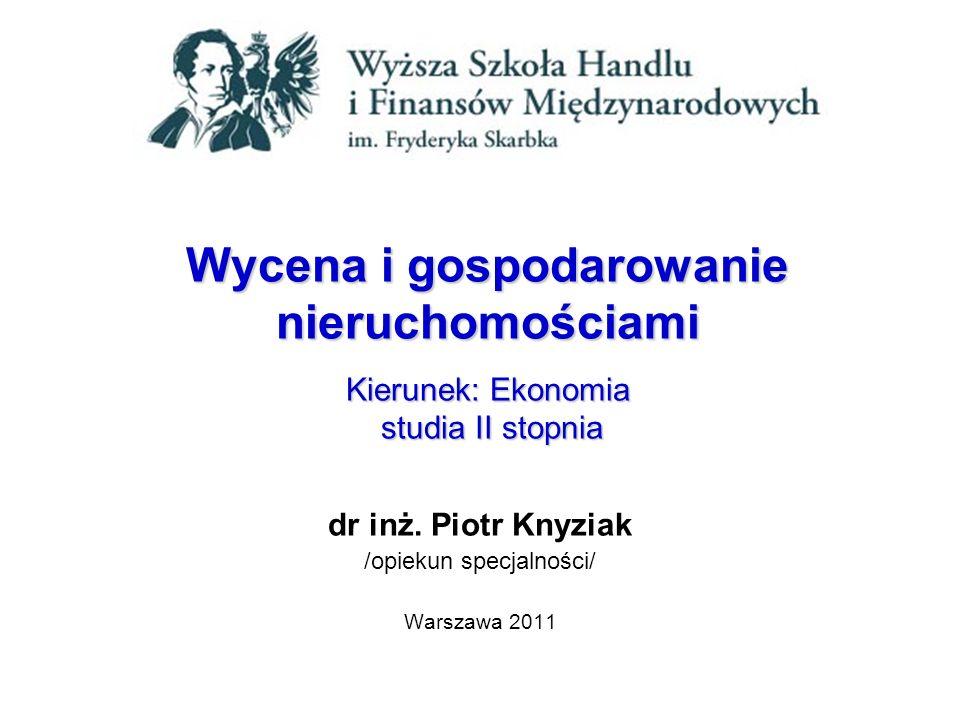 Wycena i gospodarowanie nieruchomościami Kierunek: Ekonomia studia II stopnia dr inż. Piotr Knyziak /opiekun specjalności/ Warszawa 2011