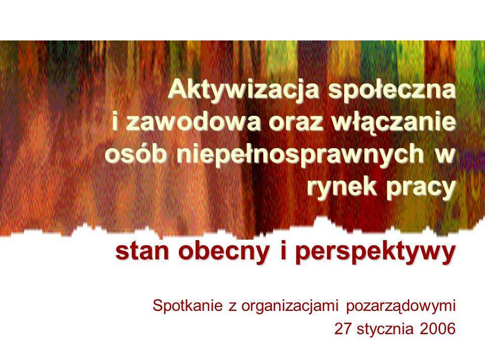 Aktywizacja społeczna i zawodowa oraz włączanie osób niepełnosprawnych w rynek pracy stan obecny i perspektywy Spotkanie z organizacjami pozarządowymi 27 stycznia 2006